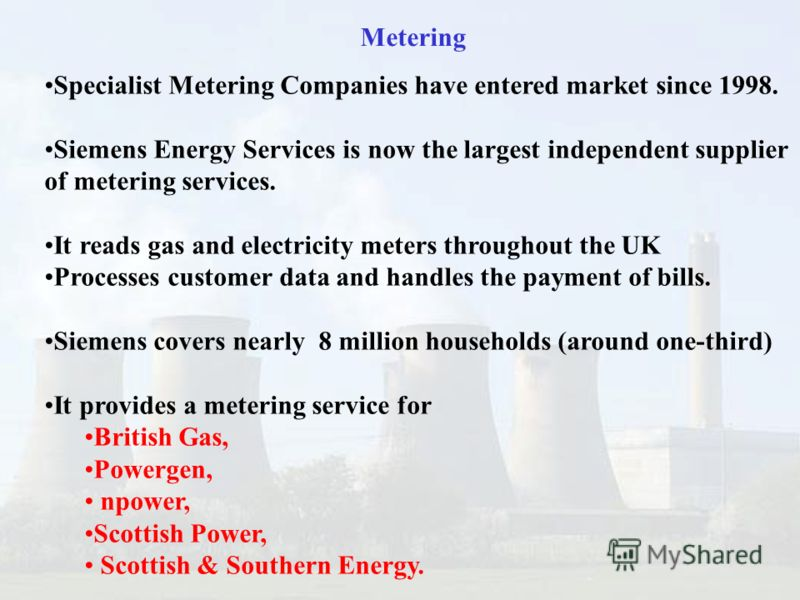 Metering Specialist Metering Companies have entered market since 1998. Siemens Energy Services is now the largest independent supplier of metering services. It reads gas and electricity meters throughout the UK Processes customer data and handles the