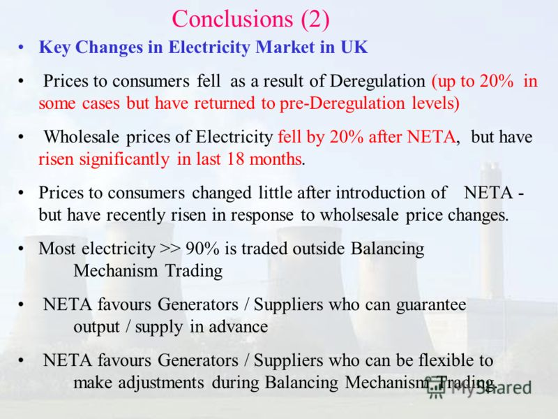 Key Changes in Electricity Market in UK Prices to consumers fell as a result of Deregulation (up to 20% in some cases but have returned to pre-Deregulation levels) Wholesale prices of Electricity fell by 20% after NETA, but have risen significantly i
