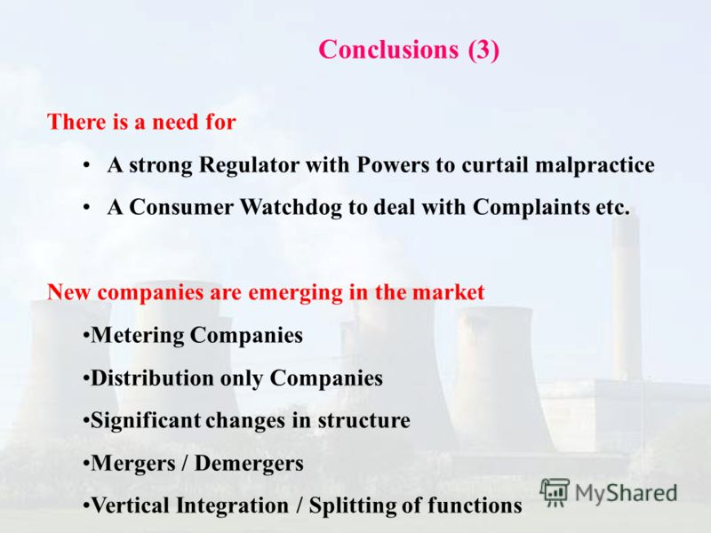 Conclusions (3) There is a need for A strong Regulator with Powers to curtail malpractice A Consumer Watchdog to deal with Complaints etc. New companies are emerging in the market Metering Companies Distribution only Companies Significant changes in