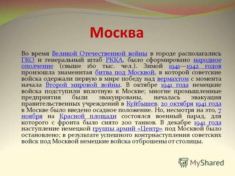 Москва Во время Великой Отечественной войны в городе располагались ГКО и генеральный штаб РККА, было сформировано народное ополчение (свыше 160 тыс. чел.). Зимой 19411942 годов произошла знаменитая битва под Москвой, в которой советские войска одержа
