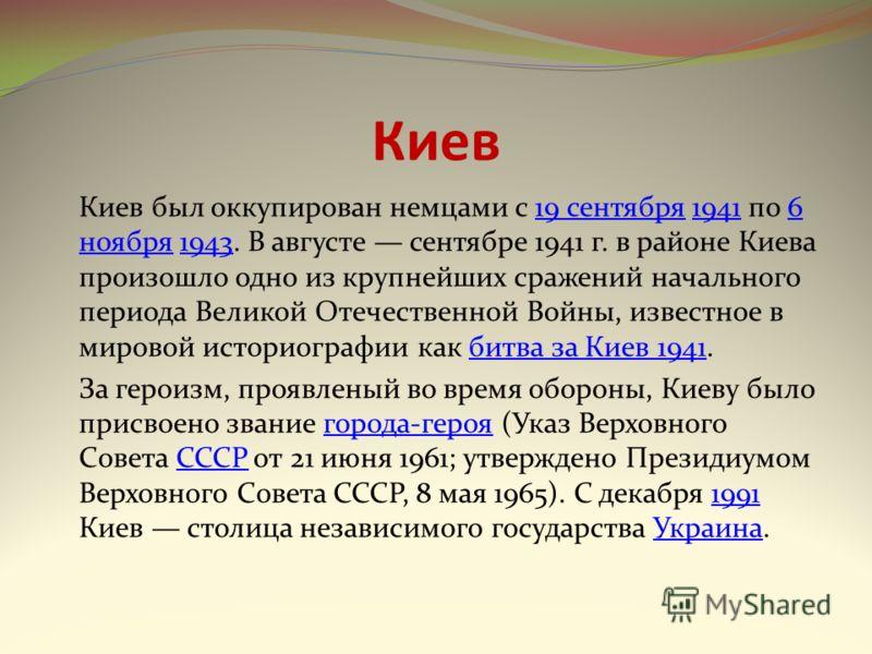 Киев Киев был оккупирован немцами с 19 сентября 1941 по 6 ноября 1943. В августе сентябре 1941 г. в районе Киева произошло одно из крупнейших сражений начального периода Великой Отечественной Войны, известное в мировой историографии как битва за Киев