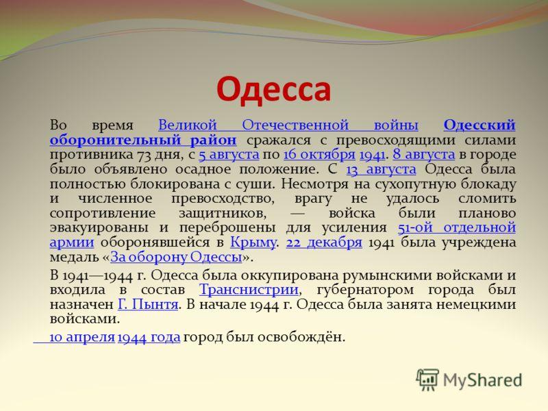 Одесса Во время Великой Отечественной войны Одесский оборонительный район сражался с превосходящими силами противника 73 дня, с 5 августа по 16 октября 1941. 8 августа в городе было объявлено осадное положение. С 13 августа Одесса была полностью блок