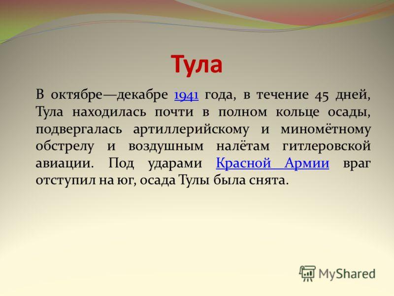 Тула В октябредекабре 1941 года, в течение 45 дней, Тула находилась почти в полном кольце осады, подвергалась артиллерийскому и миномётному обстрелу и воздушным налётам гитлеровской авиации. Под ударами Красной Армии враг отступил на юг, осада Тулы б