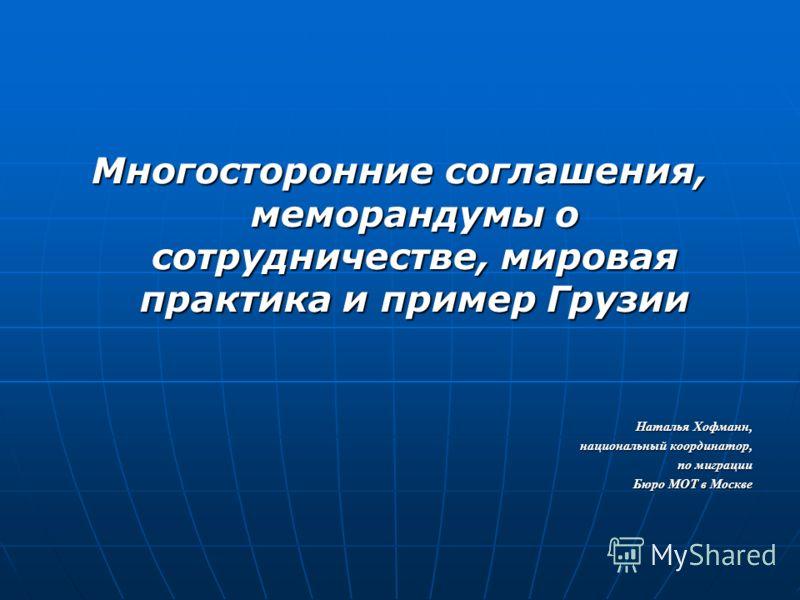 Многосторонние соглашения, меморандумы о сотрудничестве, мировая практика и пример Грузии Наталья Хофманн, национальный координатор, по миграции Бюро МОТ в Москве