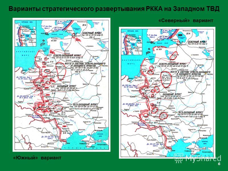 6 «Северный» вариант «Южный» вариант Варианты стратегического развертывания РККА на Западном ТВД