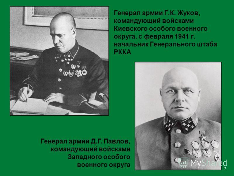 7 Генерал армии Г.К. Жуков, командующий войсками Киевского особого военного округа, с февраля 1941 г. начальник Генерального штаба РККА Генерал армии Д.Г. Павлов, командующий войсками Западного особого военного округа