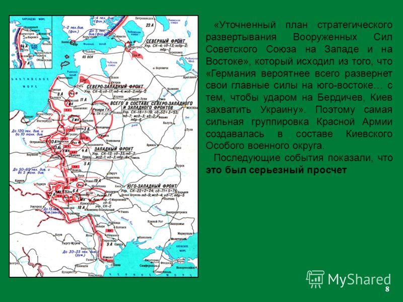 8 «Уточненный план стратегического развертывания Вооруженных Сил Советского Союза на Западе и на Востоке», который исходил из того, что «Германия вероятнее всего развернет свои главные силы на юго-востоке… с тем, чтобы ударом на Бердичев, Киев захват