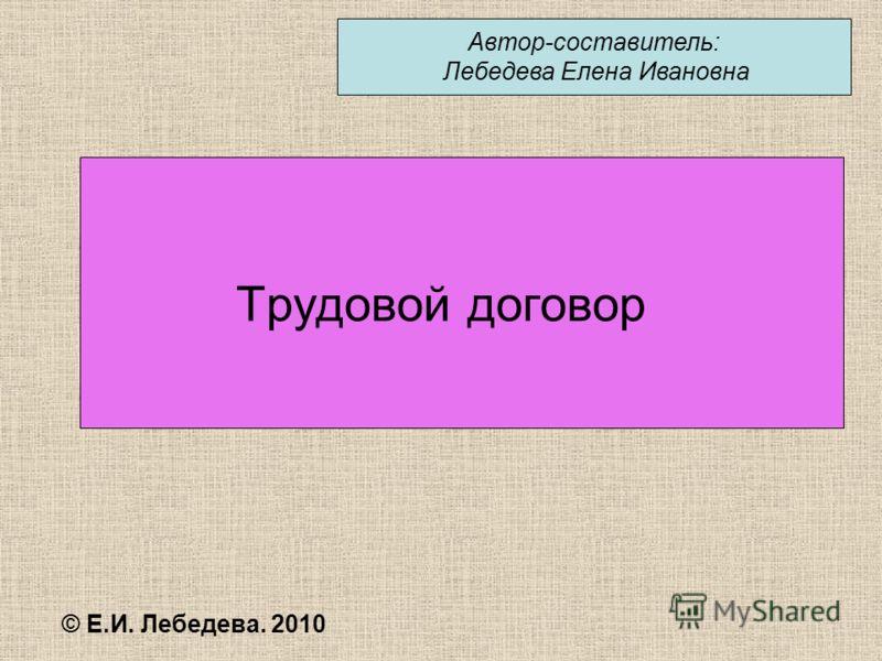 Трудовой договор © Е.И. Лебедева. 2010 Автор-составитель: Лебедева Елена Ивановна