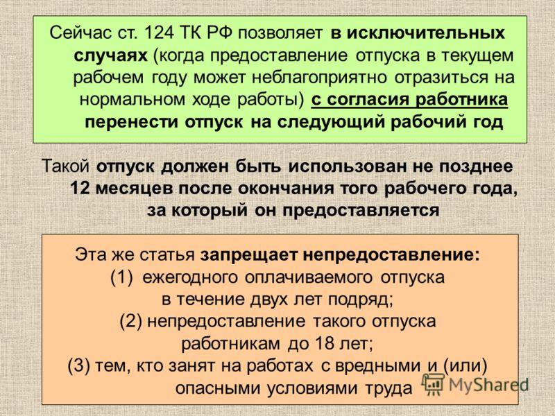 Сейчас ст. 124 ТК РФ позволяет в исключительных случаях (когда предоставление отпуска в текущем рабочем году может неблагоприятно отразиться на нормальном ходе работы) с согласия работника перенести отпуск на следующий рабочий год Такой отпуск должен