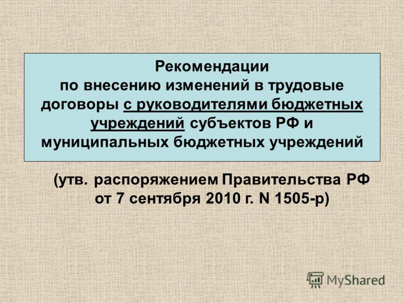 Рекомендации по внесению изменений в трудовые договоры с руководителями бюджетных учреждений субъектов РФ и муниципальных бюджетных учреждений (утв. распоряжением Правительства РФ от 7 сентября 2010 г. N 1505-р)