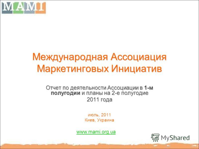 Международная Ассоциация Маркетинговых Инициатив Отчет по деятельности Ассоциации в 1-м полугодии и планы на 2-е полугодие 2011 года июль, 2011 Киев, Украина www.mami.org.ua