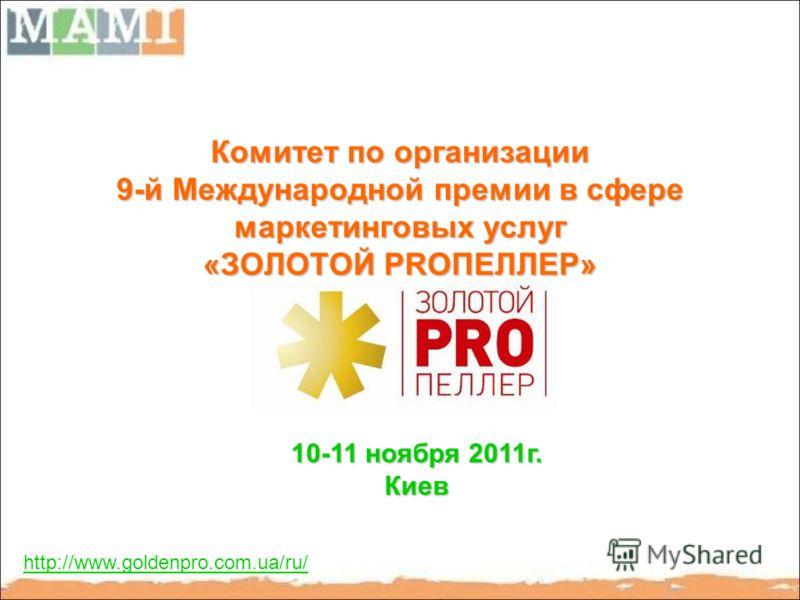 Комитет по организации 9-й Международной премии в сфере маркетинговых услуг «ЗОЛОТОЙ PRОПЕЛЛЕР» http://www.goldenpro.com.ua/ru/ 10-11 ноября 2011г. Киев
