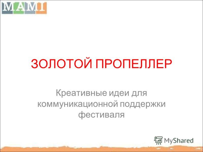 ЗОЛОТОЙ ПРОПЕЛЛЕР Креативные идеи для коммуникационной поддержки фестиваля