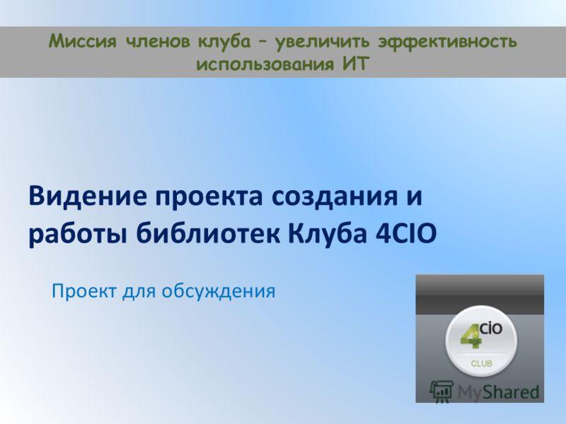 Видение проекта создания и работы библиотек Клуба 4CIO Проект для обсуждения Миссия членов клуба – увеличить эффективность использования ИТ