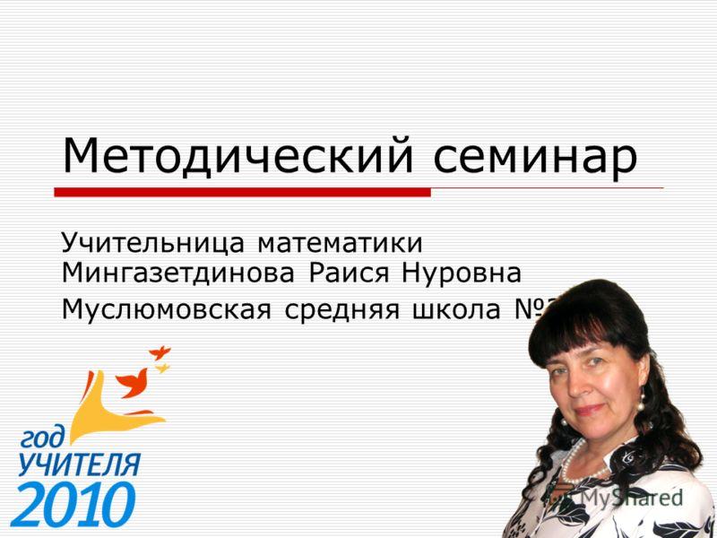 Meтодический семинар Учительница математики Мингазетдинова Раися Нуровна Муслюмовская средняя школа 2