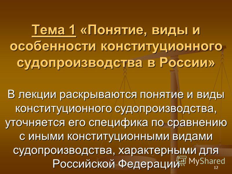 12 Тема 1 «Понятие, виды и особенности конституционного судопроизводства в России» В лекции раскрываются понятие и виды конституционного судопроизводства, уточняется его специфика по сравнению с иными конституционными видами судопроизводства, характе