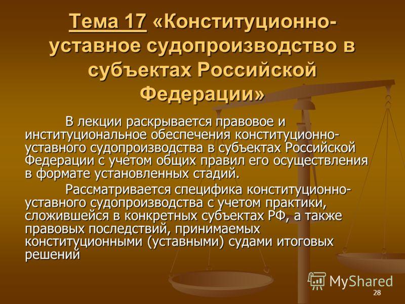 28 Тема 17 «Конституционно- уставное судопроизводство в субъектах Российской Федерации» В лекции раскрывается правовое и институциональное обеспечения конституционно- уставного судопроизводства в субъектах Российской Федерации с учетом общих правил е