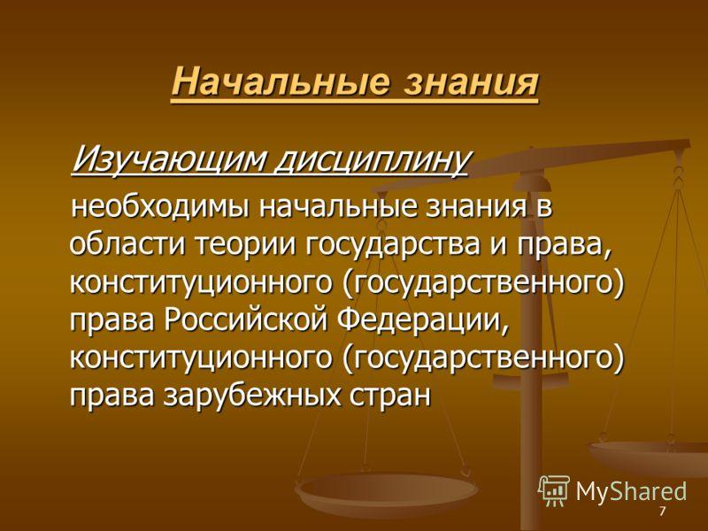 7 Начальные знания Изучающим дисциплину необходимы начальные знания в области теории государства и права, конституционного (государственного) права Российской Федерации, конституционного (государственного) права зарубежных стран