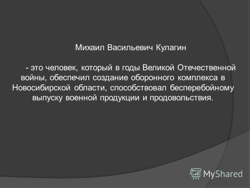 Михаил Васильевич Кулагин - это человек, который в годы Великой Отечественной войны, обеспечил создание оборонного комплекса в Новосибирской области, способствовал бесперебойному выпуску военной продукции и продовольствия.