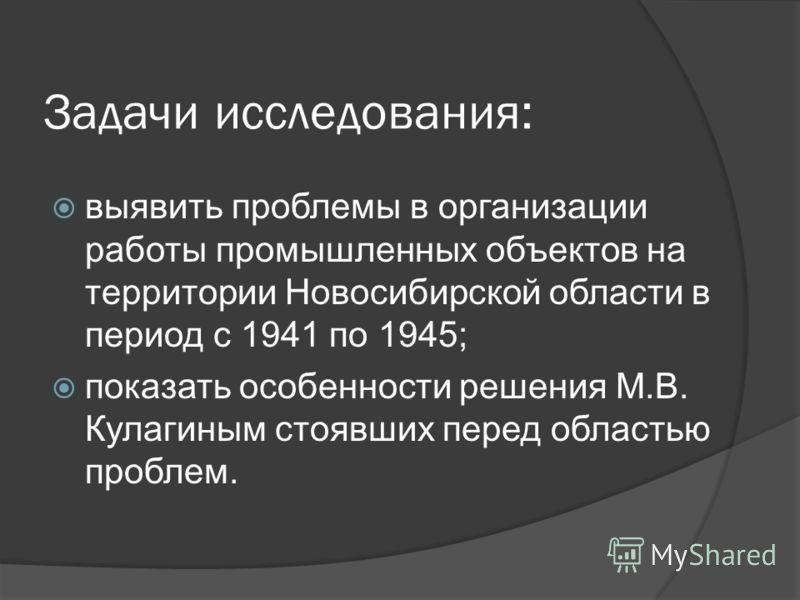 Задачи исследования: выявить проблемы в организации работы промышленных объектов на территории Новосибирской области в период с 1941 по 1945; показать особенности решения М.В. Кулагиным стоявших перед областью проблем.