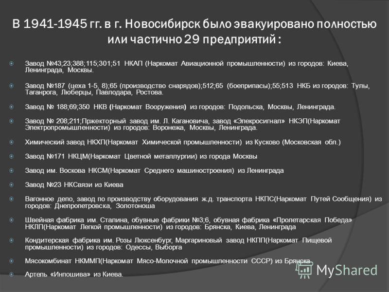 В 1941-1945 гг. в г. Новосибирск было эвакуировано полностью или частично 29 предприятий : Завод 43;23;388;115;301;51 НКАП (Наркомат Авиационной промышленности) из городов: Киева, Ленинграда, Москвы. Завод 187 (цеха 1-5, 8);65 (производство снарядов)