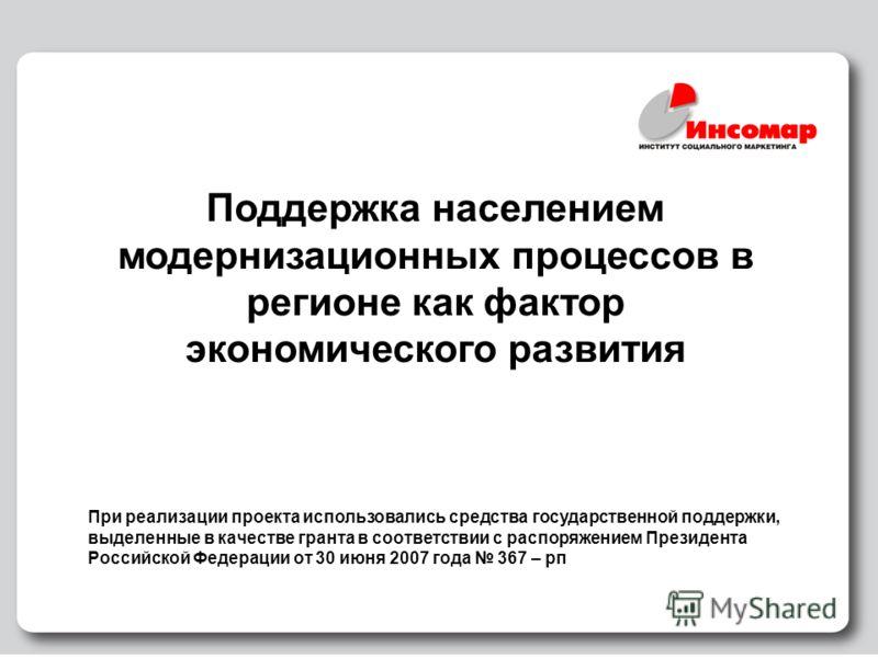1 Поддержка населением модернизационных процессов в регионе как фактор экономического развития При реализации проекта использовались средства государственной поддержки, выделенные в качестве гранта в соответствии с распоряжением Президента Российской