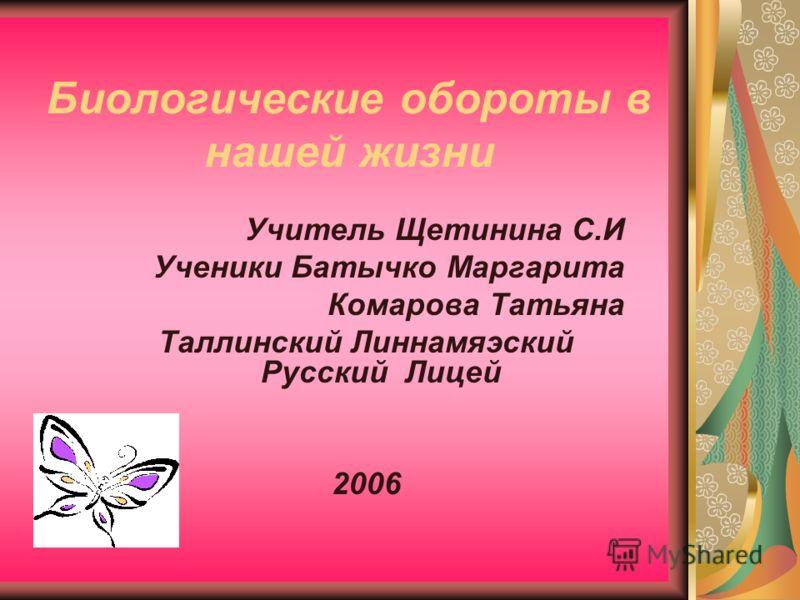Биологические обороты в нашей жизни Учитель Щетинина С.И Ученики Батычко Маргарита Комарова Татьяна Таллинский Линнамяэский Русский Лицей 2006