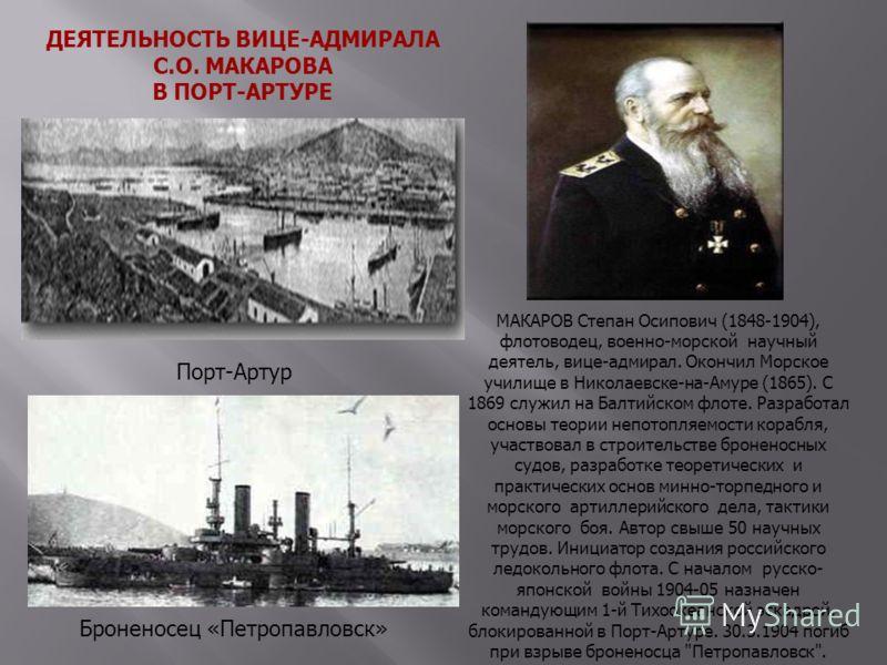 ДЕЯТЕЛЬНОСТЬ ВИЦЕ-АДМИРАЛА С.О. МАКАРОВА В ПОРТ-АРТУРЕ МАКАРОВ Степан Осипович (1848-1904), флотоводец, военно-морской научный деятель, вице-адмирал. Окончил Морское училище в Николаевске-на-Амуре (1865). С 1869 служил на Балтийском флоте. Разработал