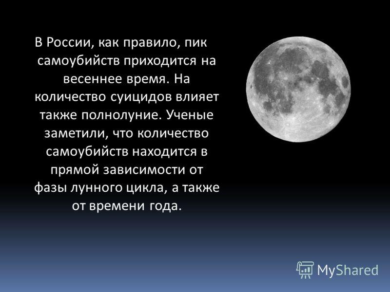 В России, как правило, пик самоубийств приходится на весеннее время. На количество суицидов влияет также полнолуние. Ученые заметили, что количество самоубийств находится в прямой зависимости от фазы лунного цикла, а также от времени года.