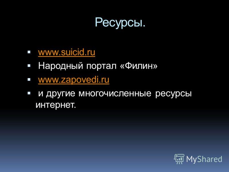 Ресурсы. www.suicid.ru Народный портал «Филин» www.zapovedi.ru и другие многочисленные ресурсы интернет.