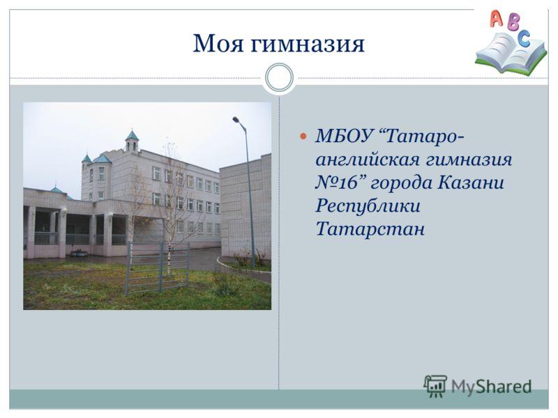Моя гимназия МБОУ Татаро- английская гимназия 16 города Казани Республики Татарстан
