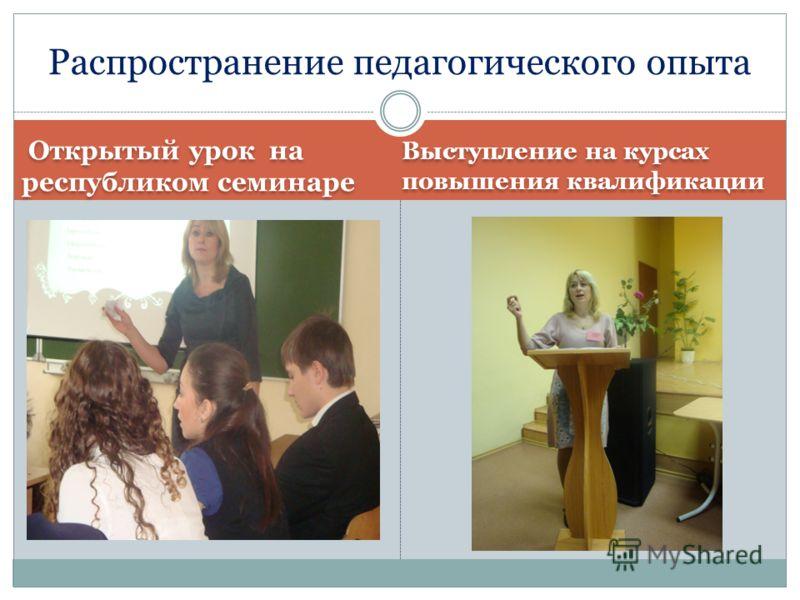 Открытый урок на республиком семинаре Выступление на курсах повышения квалификации Распространение педагогического опыта