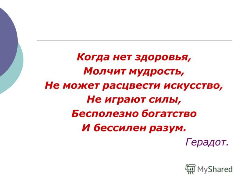 Когда нет здоровья, Молчит мудрость, Не может расцвести искусство, Не играют силы, Бесполезно богатство И бессилен разум. Герадот.