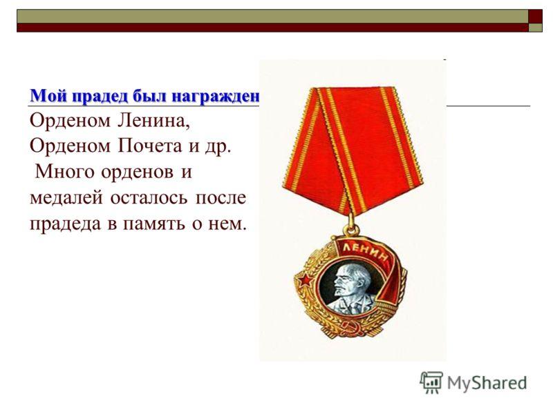 Мой прадед был награжден Мой прадед был награжден Орденом Ленина, Орденом Почета и др. Много орденов и медалей осталось после прадеда в память о нем.