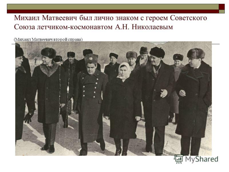 Михаил Матвеевич был лично знаком с героем Советского Союза летчиком-космонавтом А.Н. Николаевым (Михаил Матвеевич второй справа)
