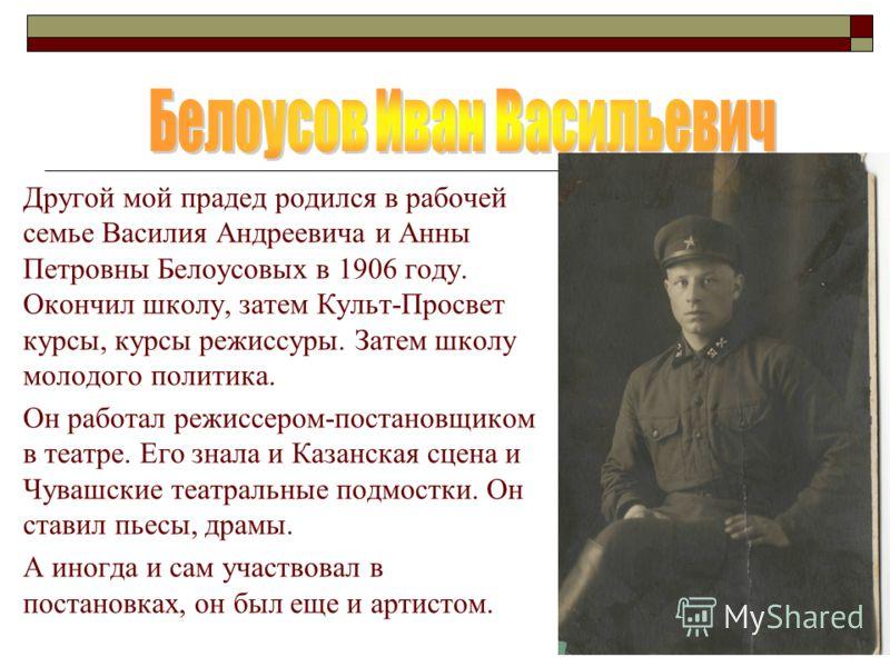 Другой мой прадед родился в рабочей семье Василия Андреевича и Анны Петровны Белоусовых в 1906 году. Окончил школу, затем Культ-Просвет курсы, курсы режиссуры. Затем школу молодого политика. Он работал режиссером-постановщиком в театре. Его знала и К