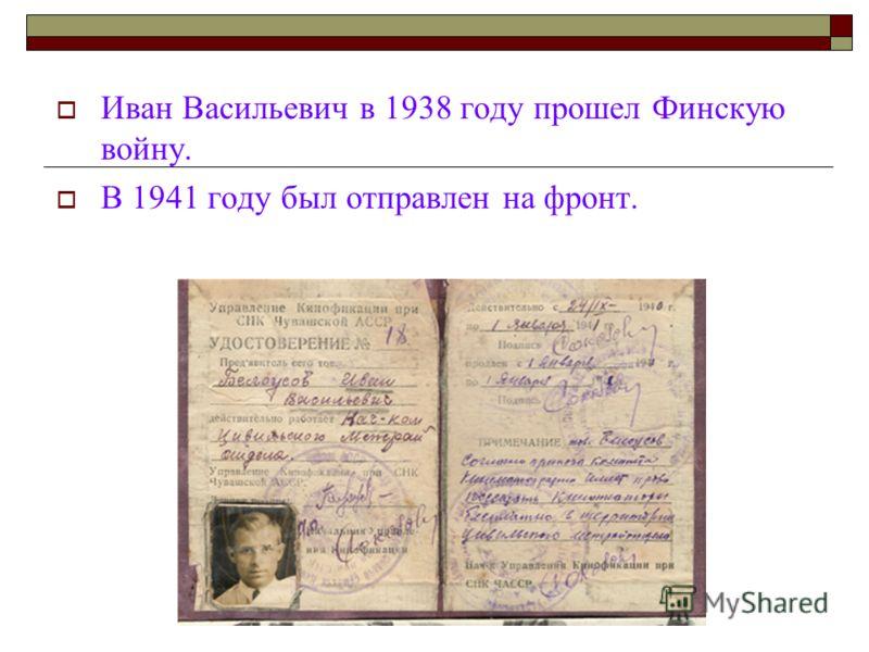Иван Васильевич в 1938 году прошел Финскую войну. В 1941 году был отправлен на фронт.