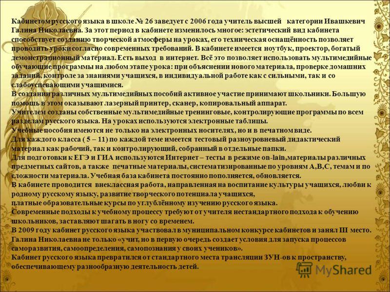 Кабинетом русского языка в школе 26 заведует с 2006 года учитель высшей категории Ивашкевич Галина Николаевна. За этот период в кабинете изменилось многое: эстетический вид кабинета способствует созданию творческой атмосферы на уроках, его техническа