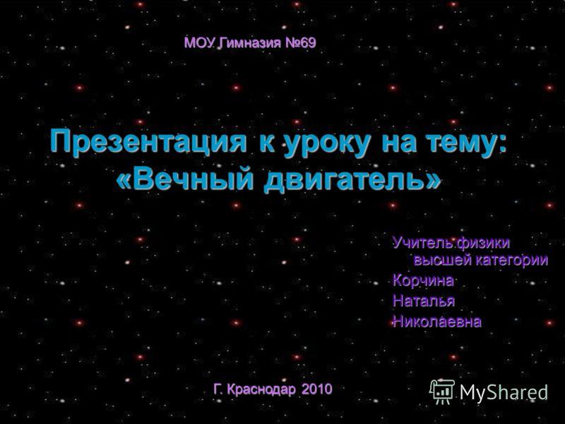 Презентация к уроку на тему: «Вечный двигатель» Учитель физики высшей категории КорчинаНатальяНиколаевна Г. Краснодар 2010 МОУ Гимназия 69