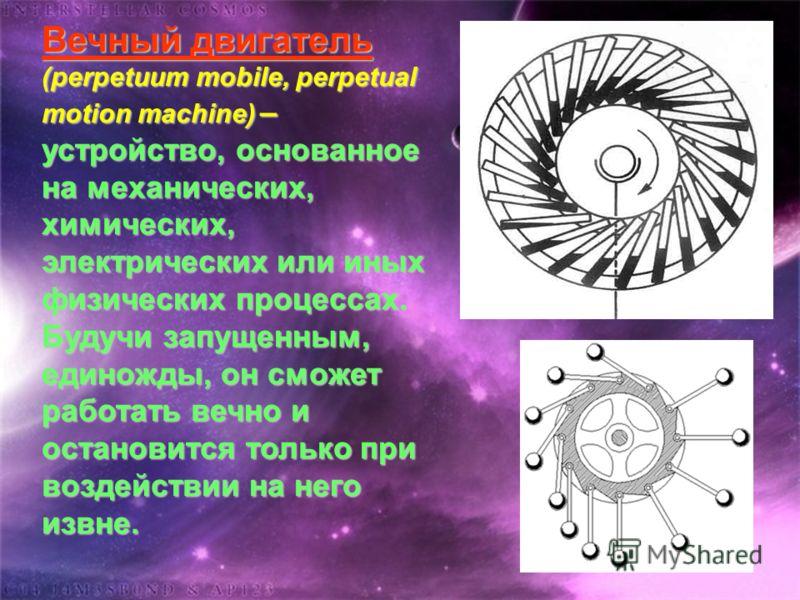 Вечный двигатель (perpetuum mobile, perpetual motion machine) – устройство, основанное на механических, химических, электрических или иных физических процессах. Будучи запущенным, единожды, он сможет работать вечно и остановится только при воздействи