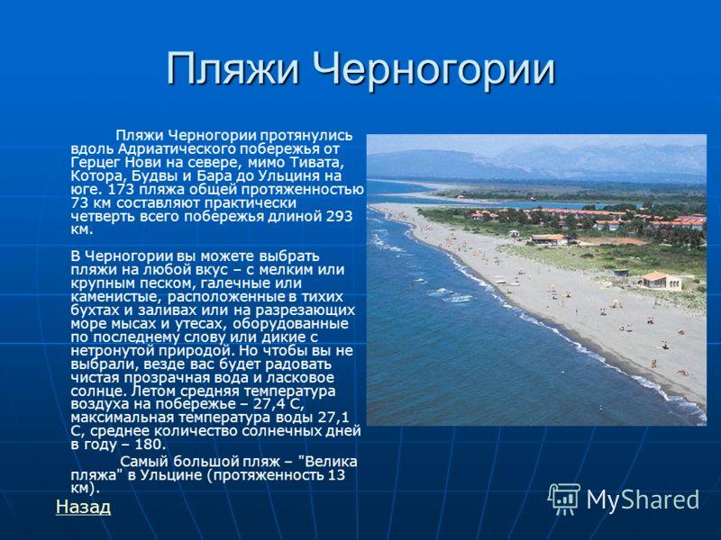 Пляжи Черногории Пляжи Черногории протянулись вдоль Адриатического побережья от Герцег Нови на севере, мимо Тивата, Котора, Будвы и Бара до Ульциня на юге. 173 пляжа общей протяженностью 73 км составляют практически четверть всего побережья длиной 29