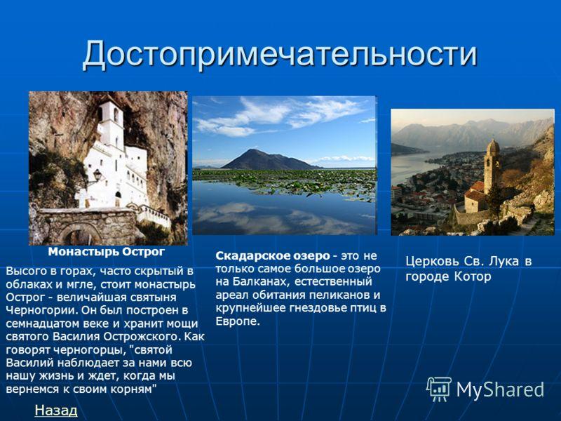 Достопримечательности Монастырь Острог Высого в горах, часто скрытый в облаках и мгле, стоит монастырь Острог - величайшая святыня Черногории. Он был построен в семнадцатом веке и хранит мощи святого Василия Острожского. Как говорят черногорцы,