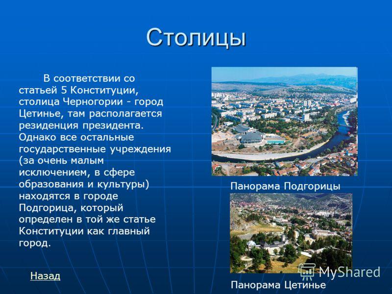 Столицы В соответствии со статьей 5 Конституции, столица Черногории - город Цетинье, там располагается резиденция президента. Однако все остальные государственные учреждения (за очень малым исключением, в сфере образования и культуры) находятся в гор
