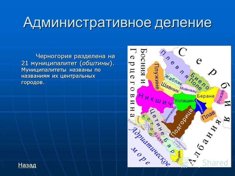 Административное деление Черногория разделена на 21 муниципалитет (обштины). Муниципалитеты названы по названиям их центральных городов. Назад
