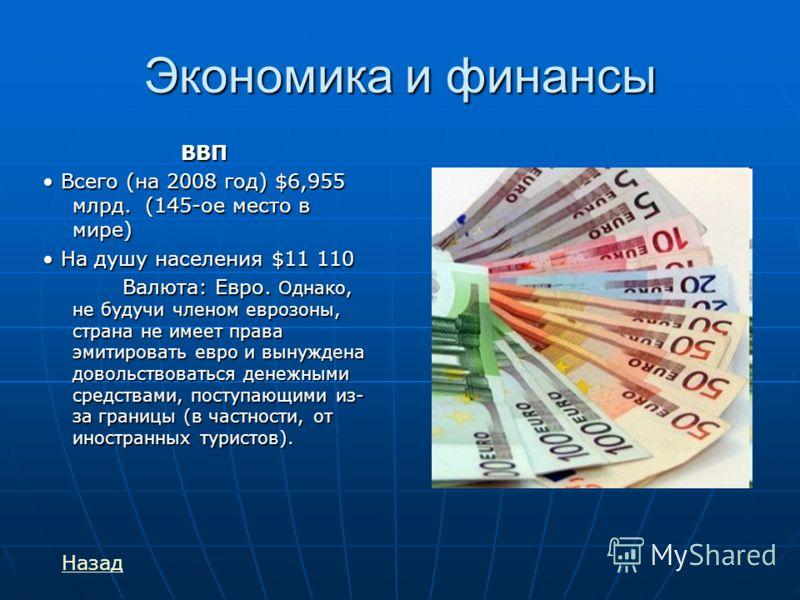 Экономика и финансы ВВП Всего (на 2008 год) $6,955 млрд. (145-ое место в мире) Всего (на 2008 год) $6,955 млрд. (145-ое место в мире) На душу населения $11 110 На душу населения $11 110 Валюта: Евро. Однако, не будучи членом еврозоны, страна не имеет