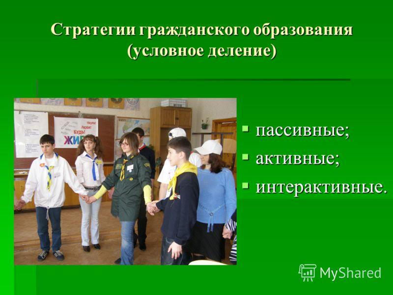 Стратегии гражданского образования (условное деление) пассивные; пассивные; активные; активные; интерактивные. интерактивные.
