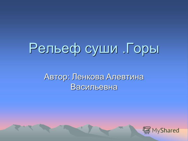 Рельеф суши.Горы Автор: Ленкова Алевтина Васильевна