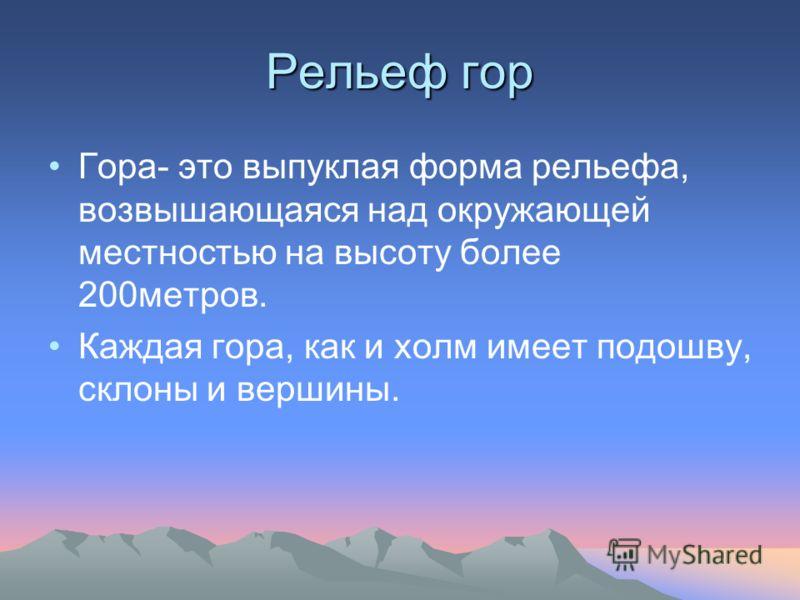 Рельеф гор Гора- это выпуклая форма рельефа, возвышающаяся над окружающей местностью на высоту более 200метров. Каждая гора, как и холм имеет подошву, склоны и вершины.