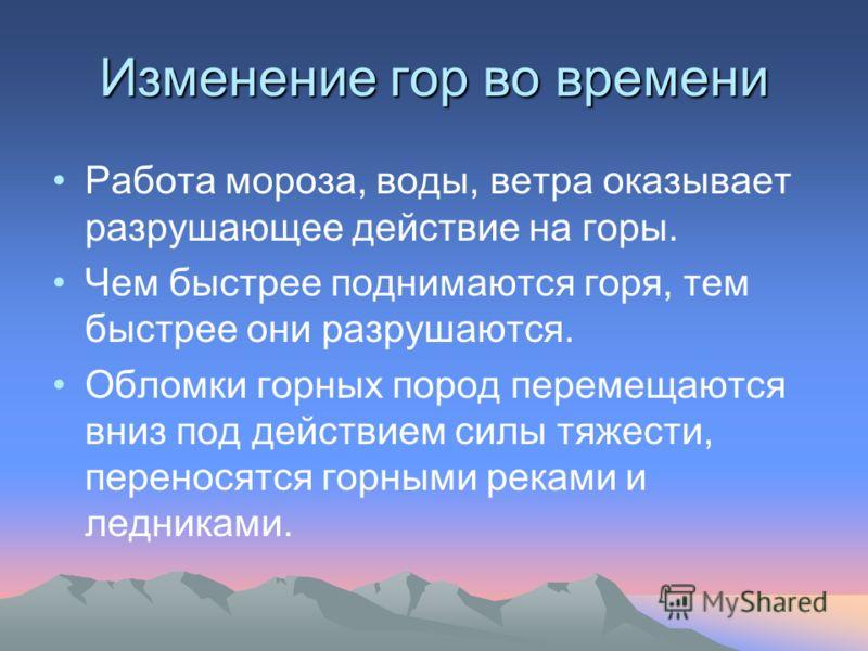 Изменение гор во времени Работа мороза, воды, ветра оказывает разрушающее действие на горы. Чем быстрее поднимаются горя, тем быстрее они разрушаются. Обломки горных пород перемещаются вниз под действием силы тяжести, переносятся горными реками и лед