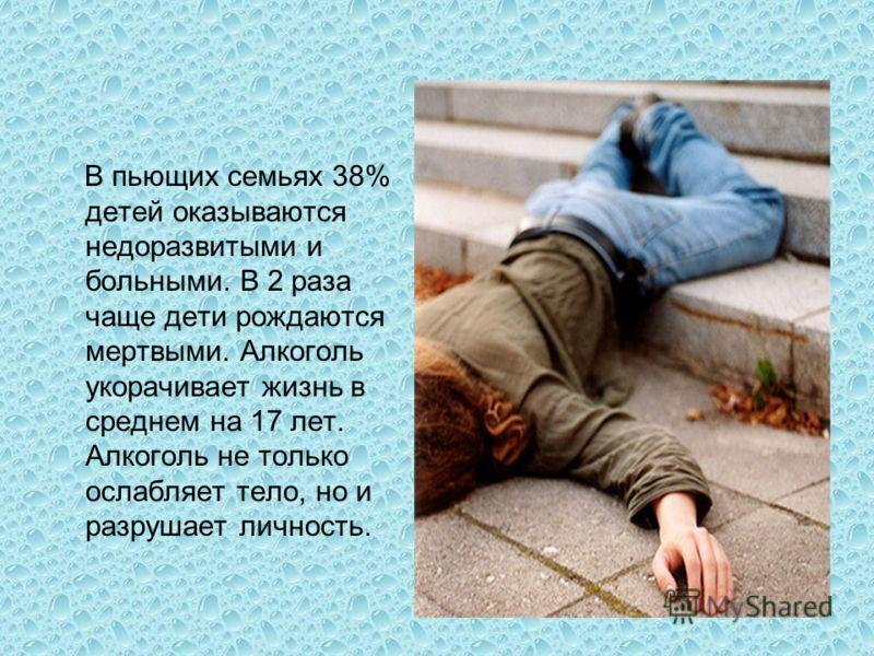В пьющих семьях 38% детей оказываются недоразвитыми и больными. В 2 раза чаще дети рождаются мертвыми. Алкоголь укорачивает жизнь в среднем на 17 лет. Алкоголь не только ослабляет тело, но и разрушает личность.